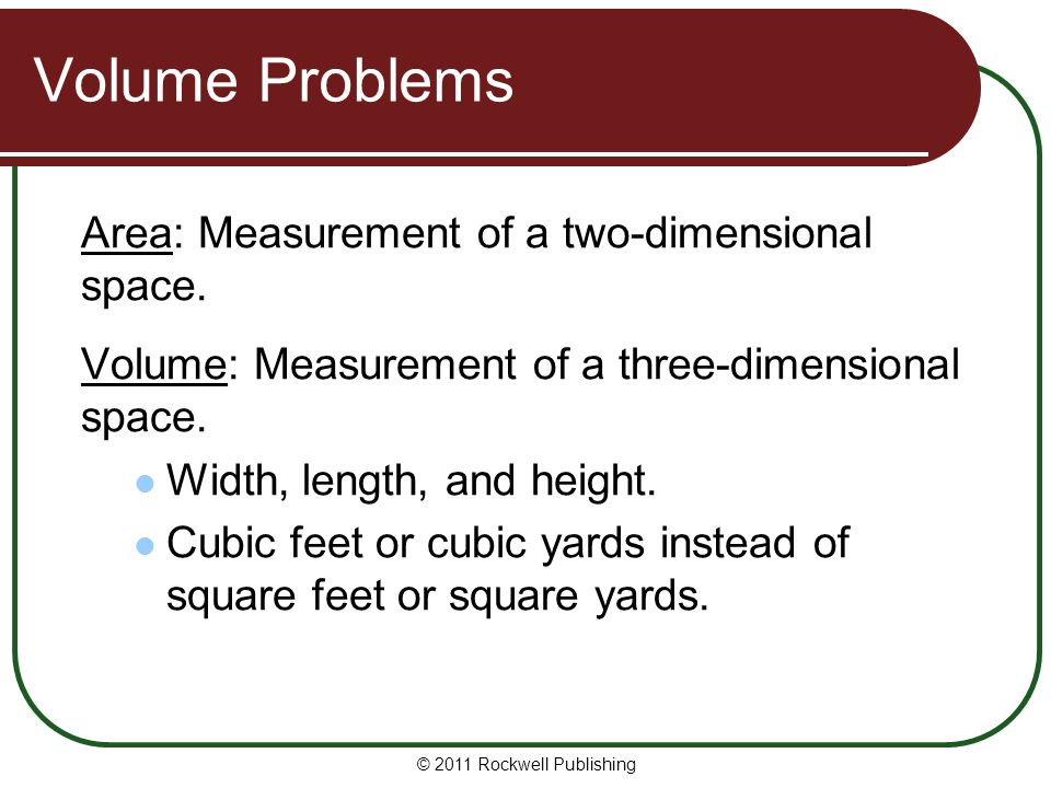 Volume Problems Area: Measurement of a two-dimensional space. Volume: Measurement of a three-dimensional space. Width, length, and height. Cubic feet
