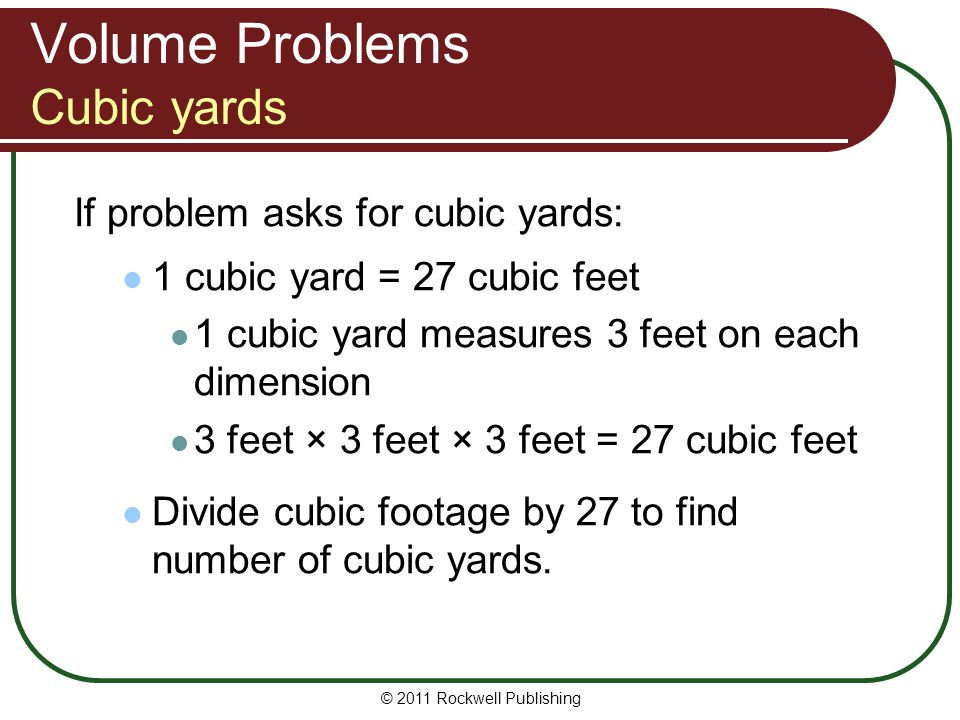 Volume Problems Cubic yards If problem asks for cubic yards: 1 cubic yard = 27 cubic feet 1 cubic yard measures 3 feet on each dimension 3 feet × 3 fe
