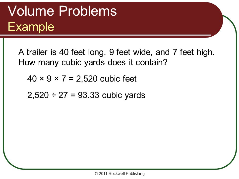 Volume Problems Example A trailer is 40 feet long, 9 feet wide, and 7 feet high. How many cubic yards does it contain? 40 × 9 × 7 = 2,520 cubic feet 2