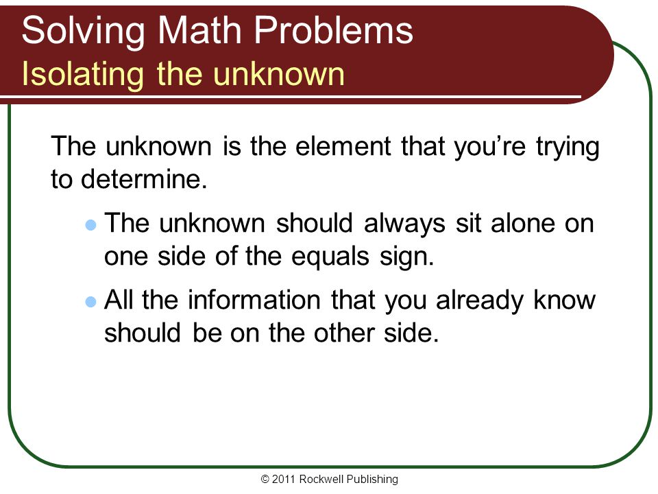 Solving Math Problems Isolating the unknown The unknown is the element that you're trying to determine. The unknown should always sit alone on one sid