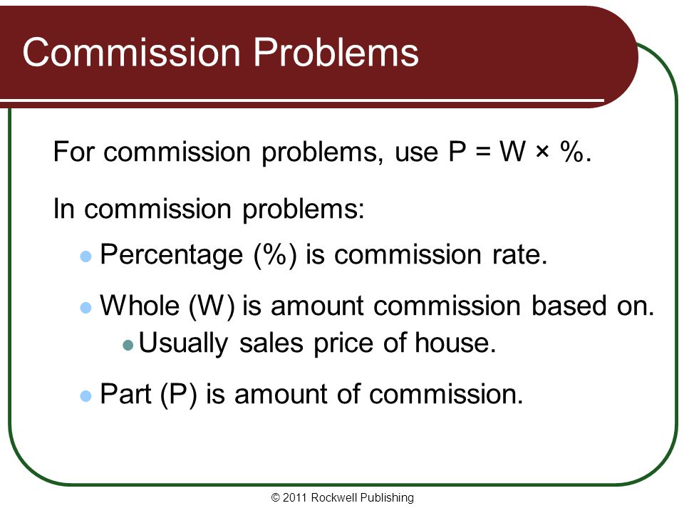 Commission Problems For commission problems, use P = W × %. In commission problems: Percentage (%) is commission rate. Whole (W) is amount commission