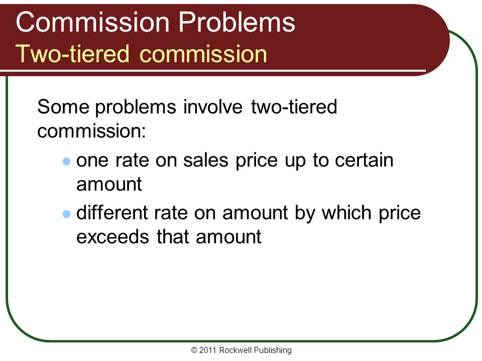 Commission Problems Two-tiered commission Some problems involve two-tiered commission: one rate on sales price up to certain amount different rate on
