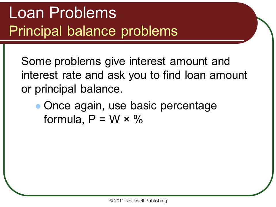 Loan Problems Principal balance problems Some problems give interest amount and interest rate and ask you to find loan amount or principal balance. On