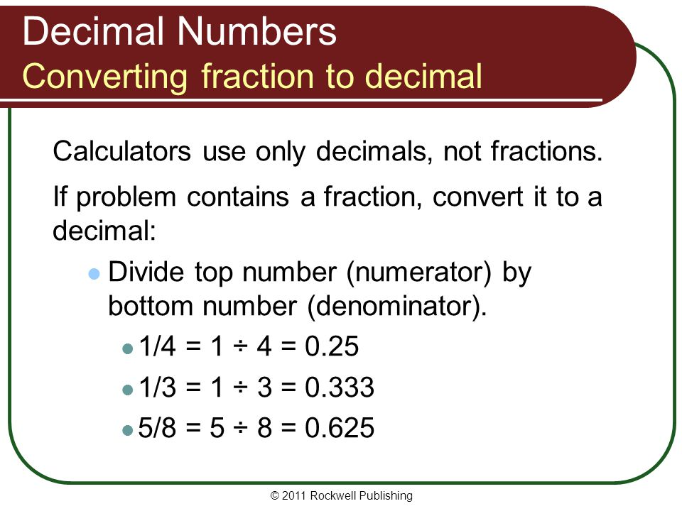 Decimal Numbers Converting percentage to decimal If problem contains a percentage, may be necessary to: convert percentage to decimal do calculations to find answer then convert decimal back to percentage (Calculator's percent key converts percentage to decimal automatically.) © 2011 Rockwell Publishing