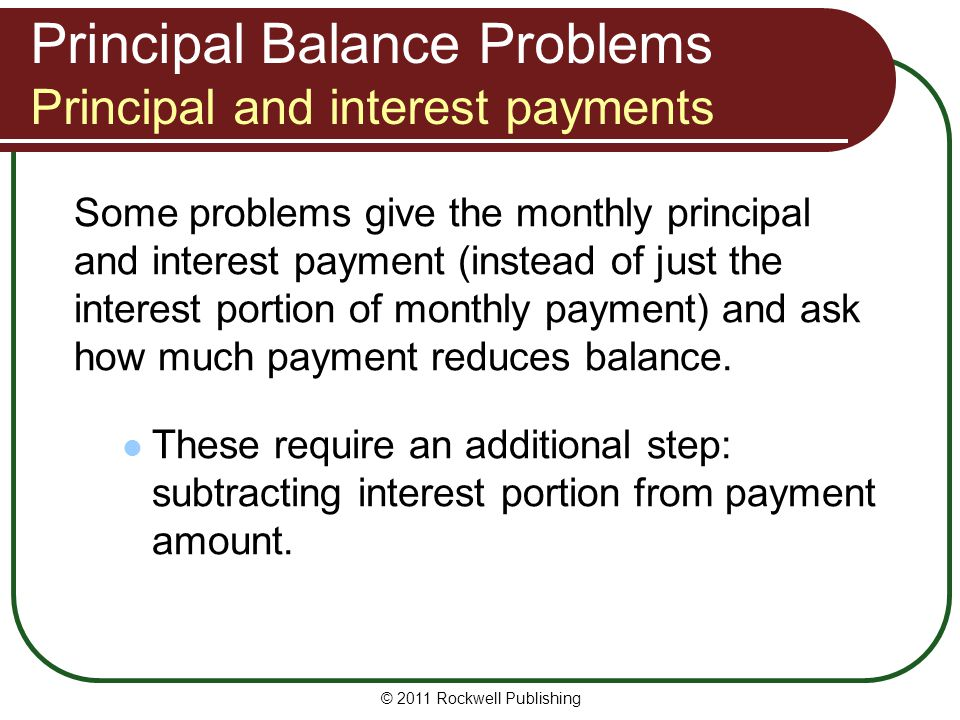 Principal Balance Problems Principal and interest payments Some problems give the monthly principal and interest payment (instead of just the interest