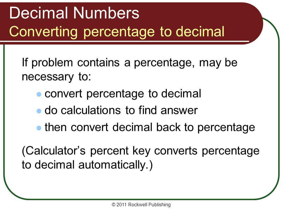 Decimal Numbers Converting percentage to decimal If problem contains a percentage, may be necessary to: convert percentage to decimal do calculations