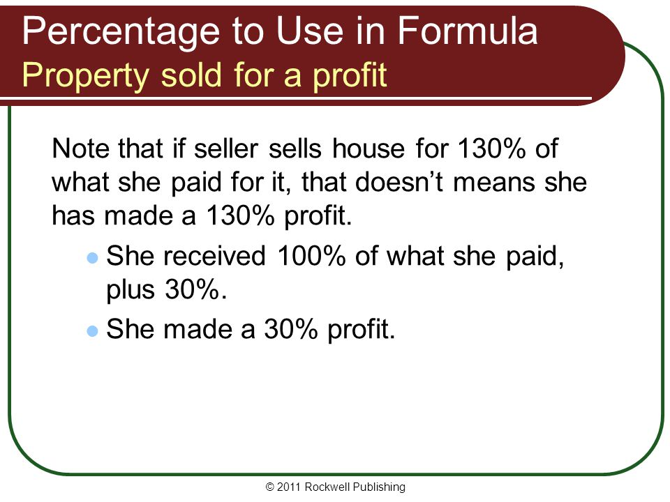 Percentage to Use in Formula Property sold for a profit Note that if seller sells house for 130% of what she paid for it, that doesn't means she has m