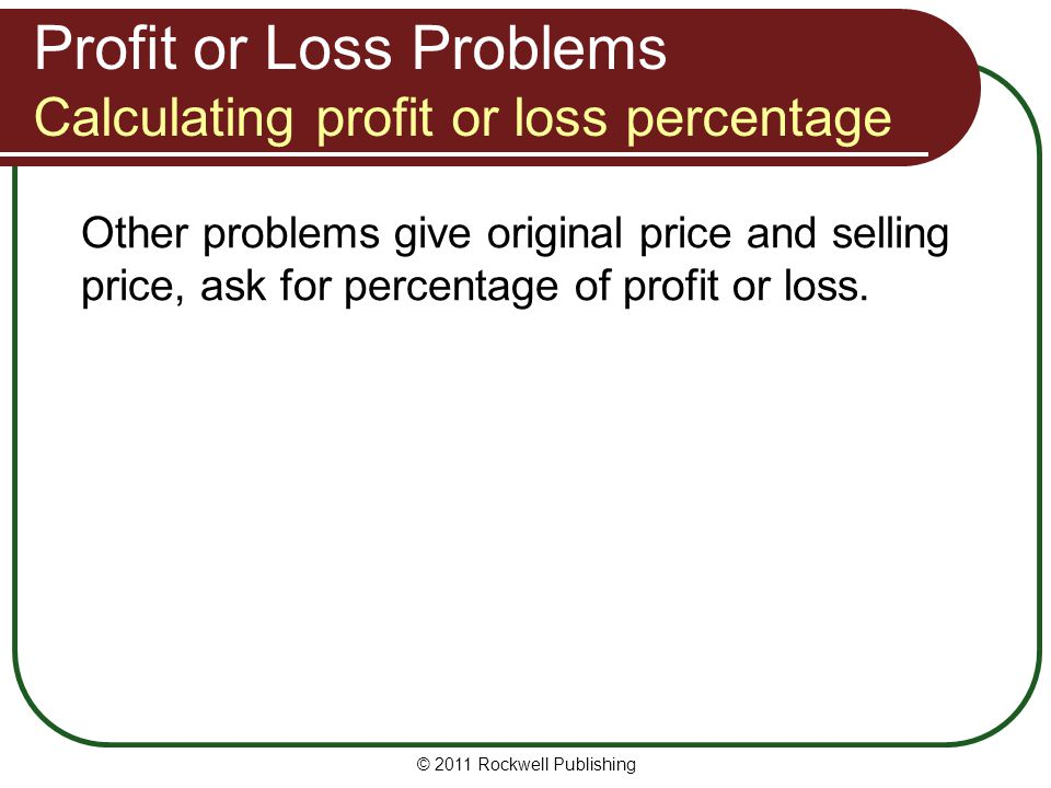 Profit or Loss Problems Calculating profit or loss percentage Other problems give original price and selling price, ask for percentage of profit or lo