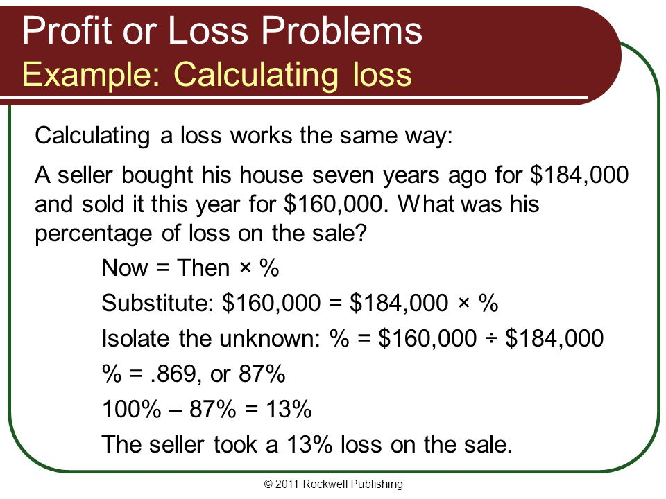 © 2011 Rockwell Publishing Calculating a loss works the same way: A seller bought his house seven years ago for $184,000 and sold it this year for $16