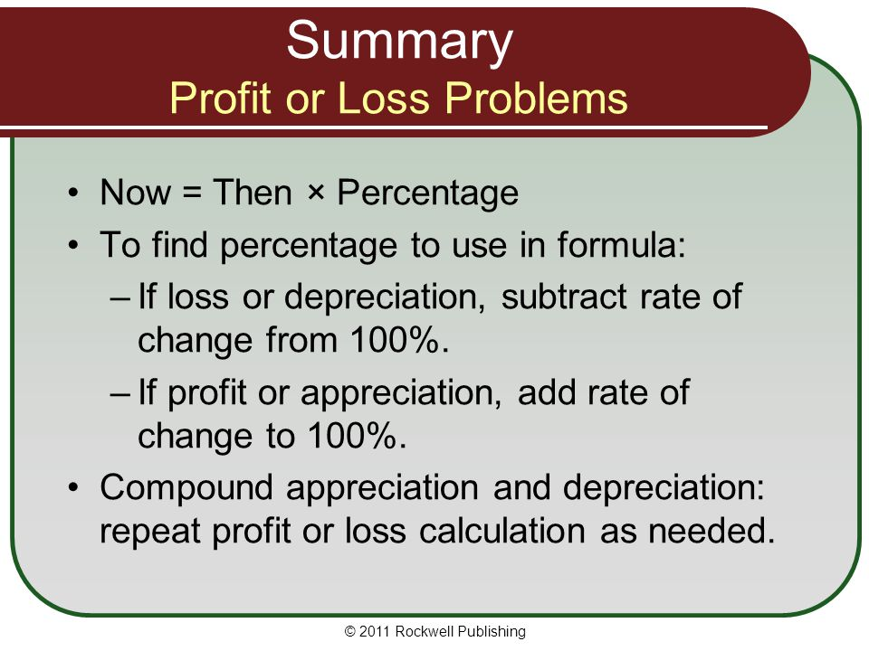 Summary Profit or Loss Problems Now = Then × Percentage To find percentage to use in formula: –If loss or depreciation, subtract rate of change from 1