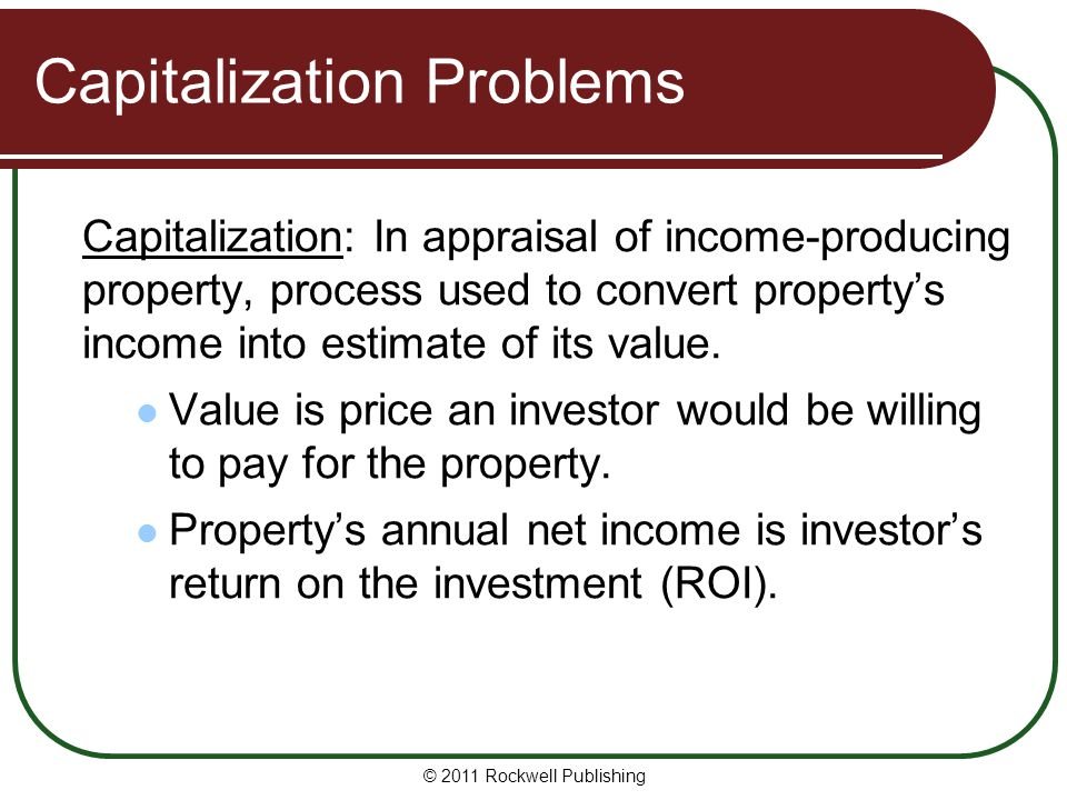 Capitalization Problems Capitalization: In appraisal of income-producing property, process used to convert property's income into estimate of its valu