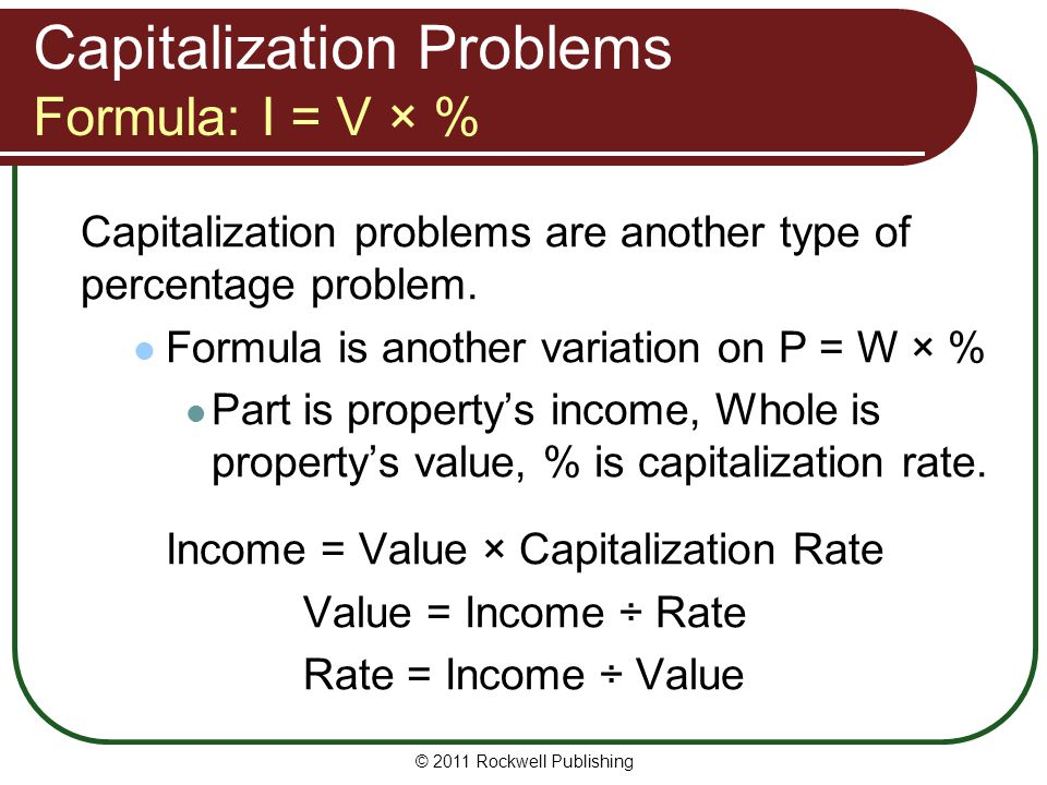 Capitalization Problems Formula: I = V × % Capitalization problems are another type of percentage problem. Formula is another variation on P = W × % P