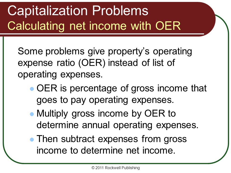 Capitalization Problems Calculating net income with OER Some problems give property's operating expense ratio (OER) instead of list of operating expen