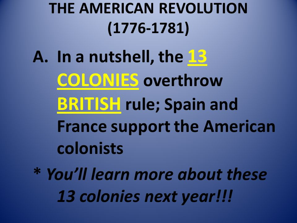THE AMERICAN REVOLUTION (1776-1781) A.In a nutshell, the 13 COLONIES overthrow BRITISH rule; Spain and France support the American colonists * You'll learn more about these 13 colonies next year!!!