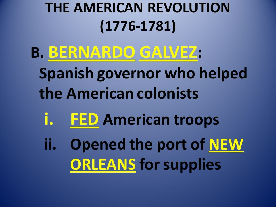 THE AMERICAN REVOLUTION (1776-1781) B. BERNARDO GALVEZ : Spanish governor who helped the American colonists i.FED American troops ii.Opened the port o