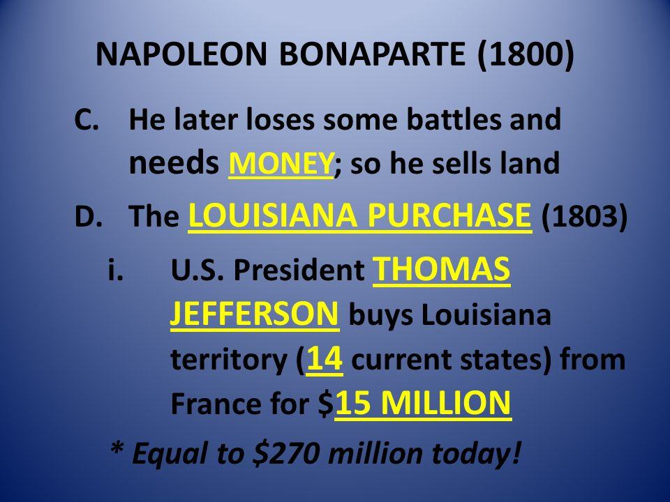 NAPOLEON BONAPARTE (1800) C.He later loses some battles and needs MONEY; so he sells land D.The LOUISIANA PURCHASE (1803) i.U.S.