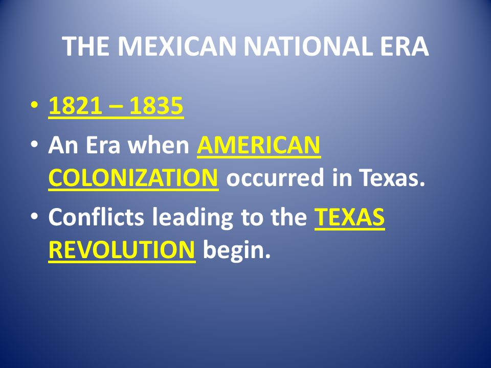 THE MEXICAN NATIONAL ERA 1821 – 1835 An Era when AMERICAN COLONIZATION occurred in Texas. Conflicts leading to the TEXAS REVOLUTION begin.