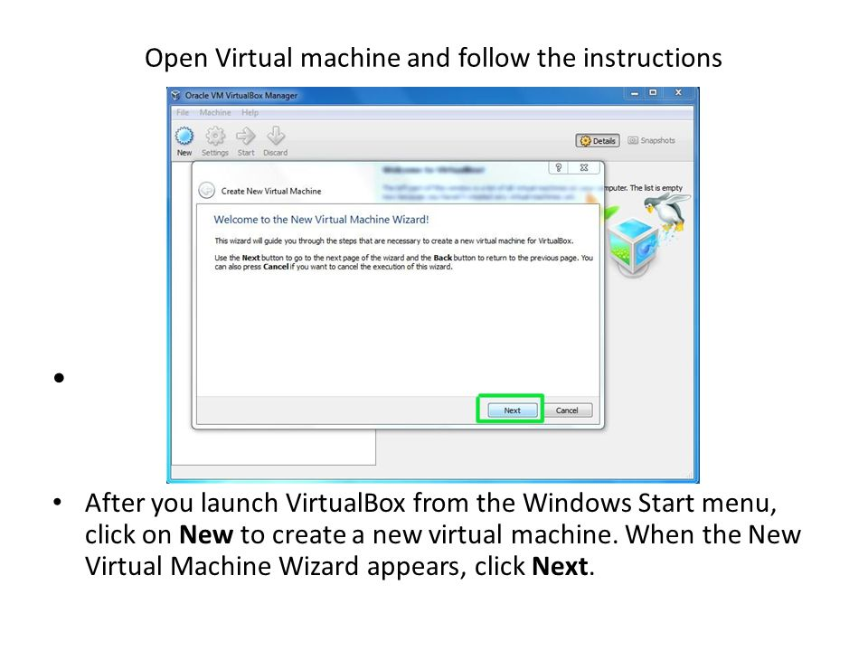 Open Virtual machine and follow the instructions After you launch VirtualBox from the Windows Start menu, click on New to create a new virtual machine.