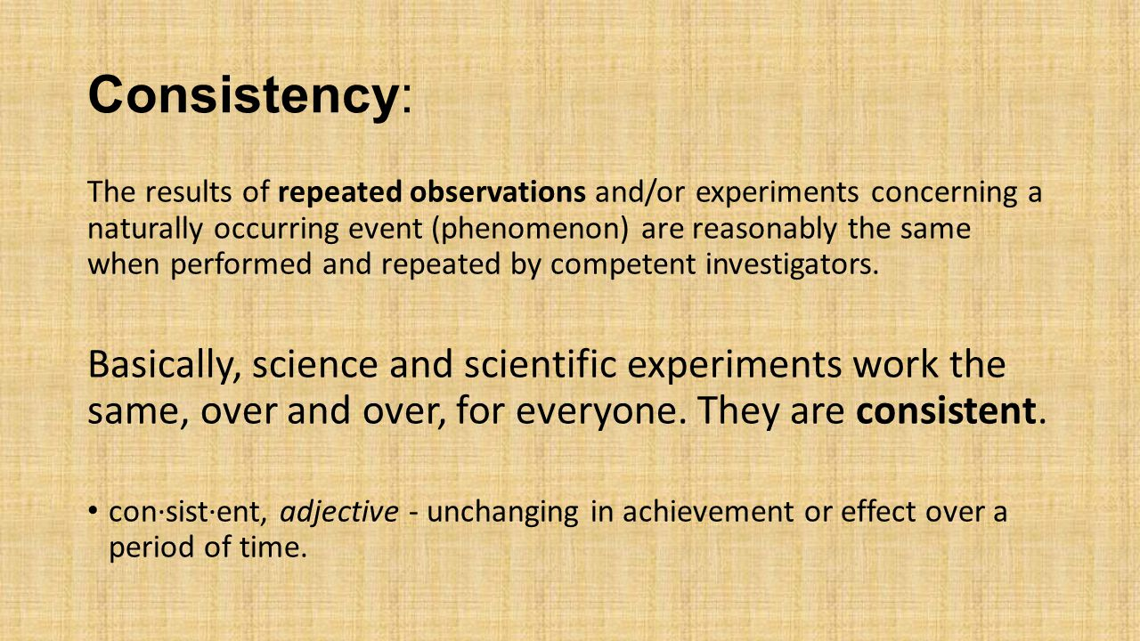 Consistency: The results of repeated observations and/or experiments concerning a naturally occurring event (phenomenon) are reasonably the same when performed and repeated by competent investigators.