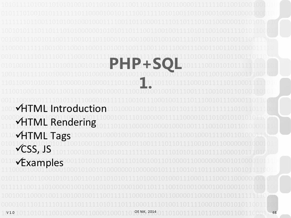 V 1.0 OE NIK, 2014 68 PHP+SQL 1. HTML Introduction HTML Rendering HTML Tags CSS, JS Examples