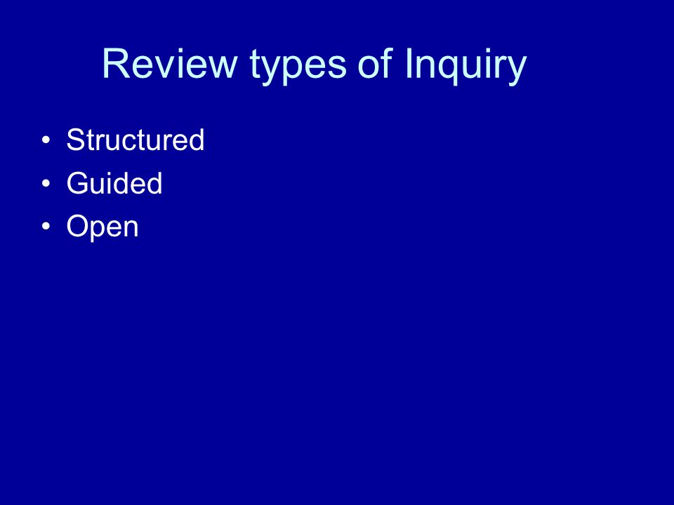 Review types of Inquiry Structured Guided Open