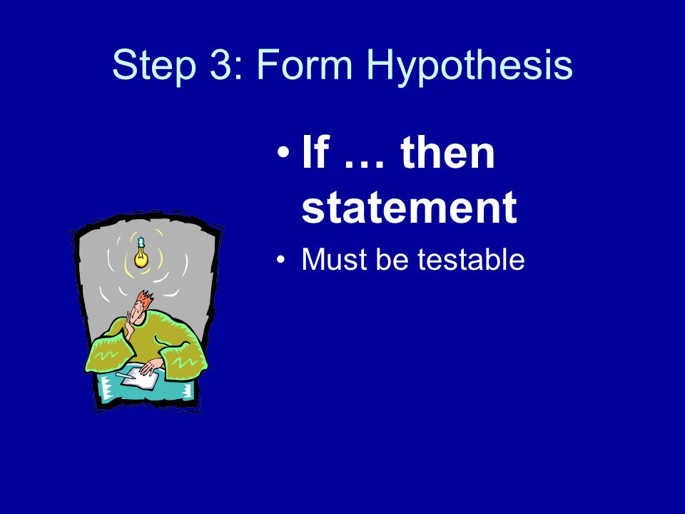 Step 3: Form Hypothesis If … then statement Must be testable