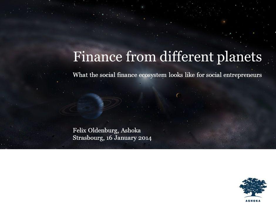 Finance from different planets What the social finance ecosystem looks like for social entrepreneurs Felix Oldenburg, Ashoka Strasbourg, 16 January 2014