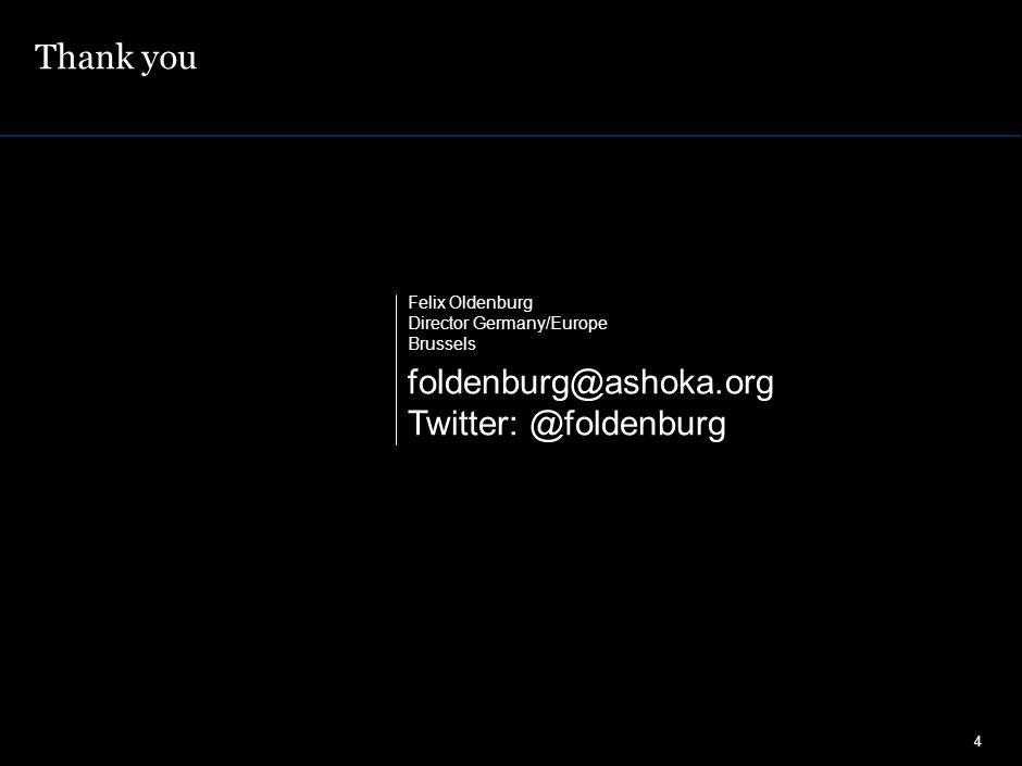 Thank you 4 Felix Oldenburg Director Germany/Europe Brussels foldenburg@ashoka.org Twitter: @foldenburg