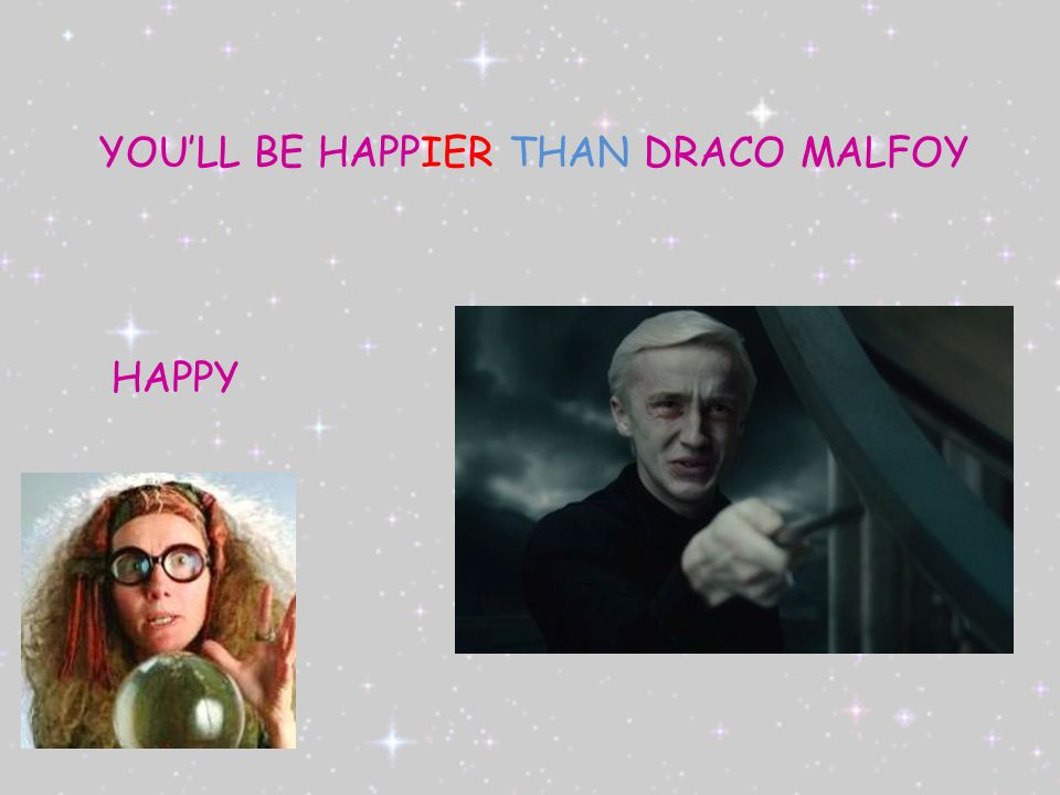 HAPPY YOU'LL BE HAPPIER THAN DRACO MALFOY