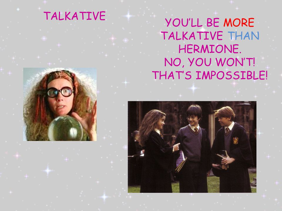 TALKATIVE YOU'LL BE MORE TALKATIVE THAN HERMIONE. NO, YOU WON'T! THAT'S IMPOSSIBLE!