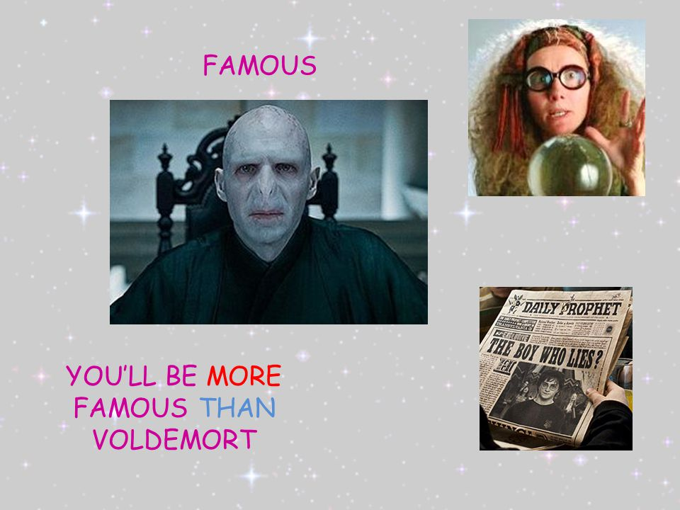 FAMOUS YOU'LL BE MORE FAMOUS THAN VOLDEMORT