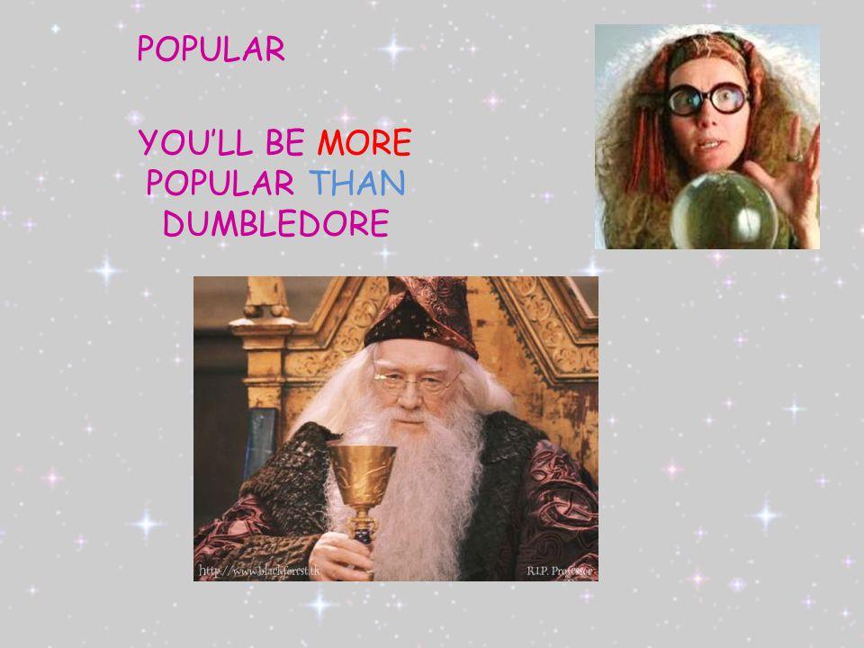 POPULAR YOU'LL BE MORE POPULAR THAN DUMBLEDORE