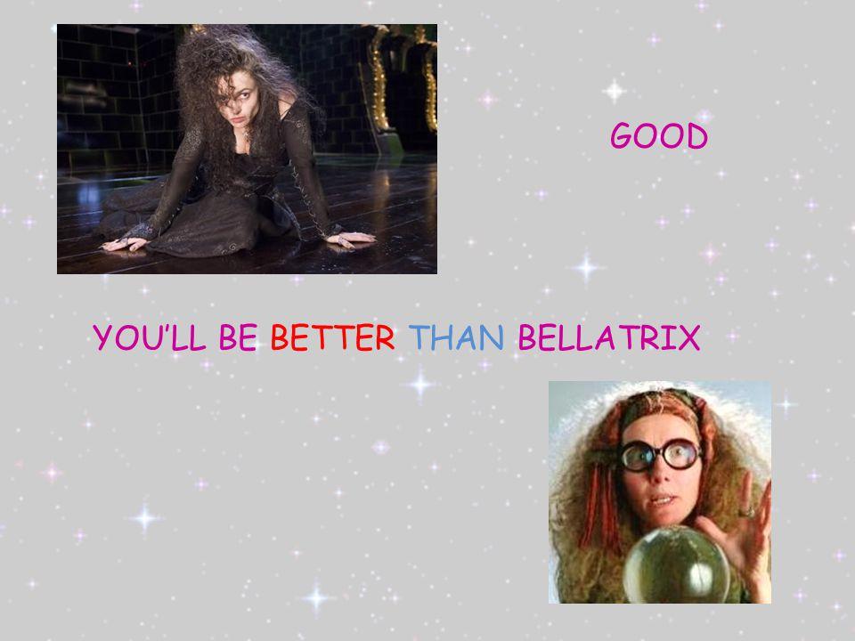 GOOD YOU'LL BE BETTER THAN BELLATRIX