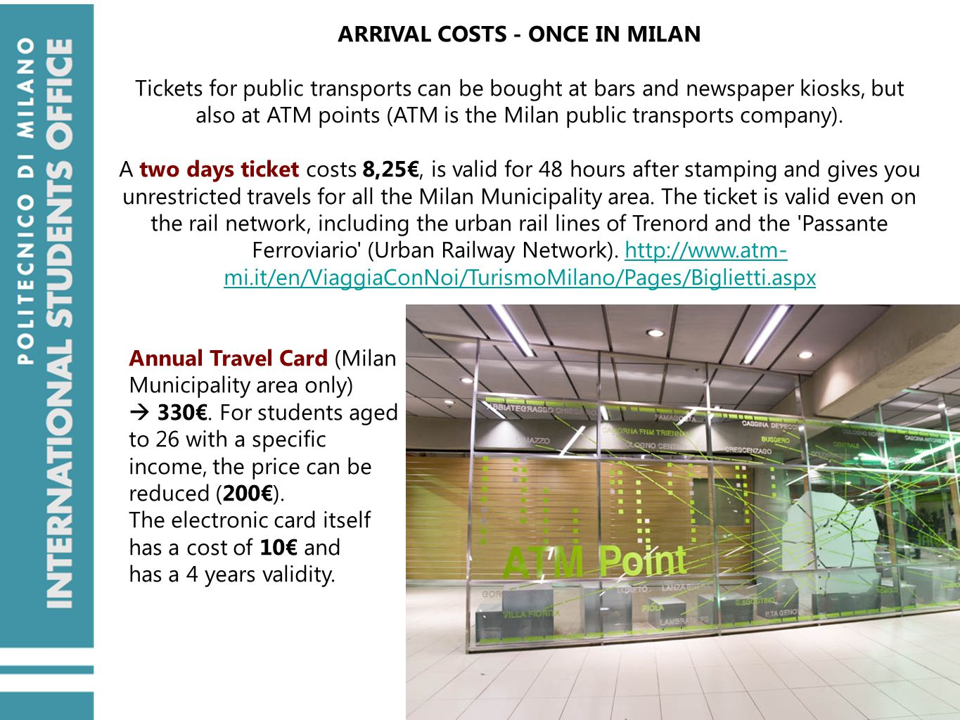 ARRIVAL COSTS - ONCE IN MILAN Tickets for public transports can be bought at bars and newspaper kiosks, but also at ATM points (ATM is the Milan public transports company).