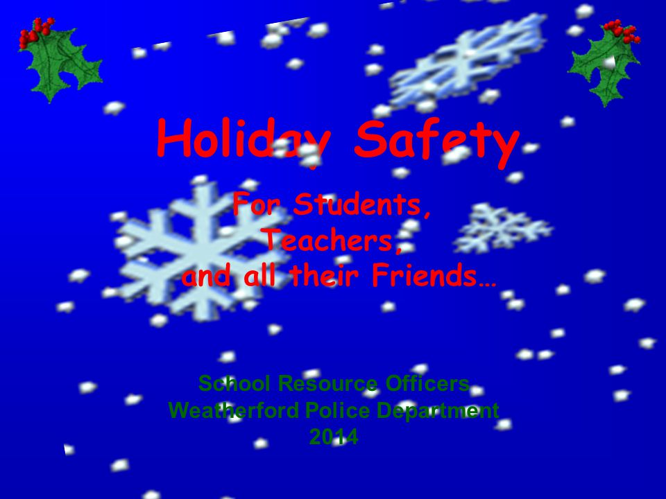 Holiday Safety and tips for the whole year Weatherford Police Department School Resource Officers 2014