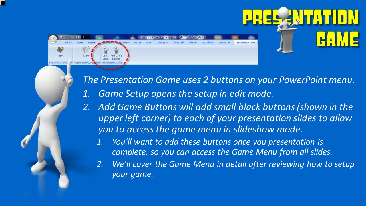 The Presentation Game uses 2 buttons on your PowerPoint menu. 1.Game Setup opens the setup in edit mode. 2.Add Game Buttons will add small black butto