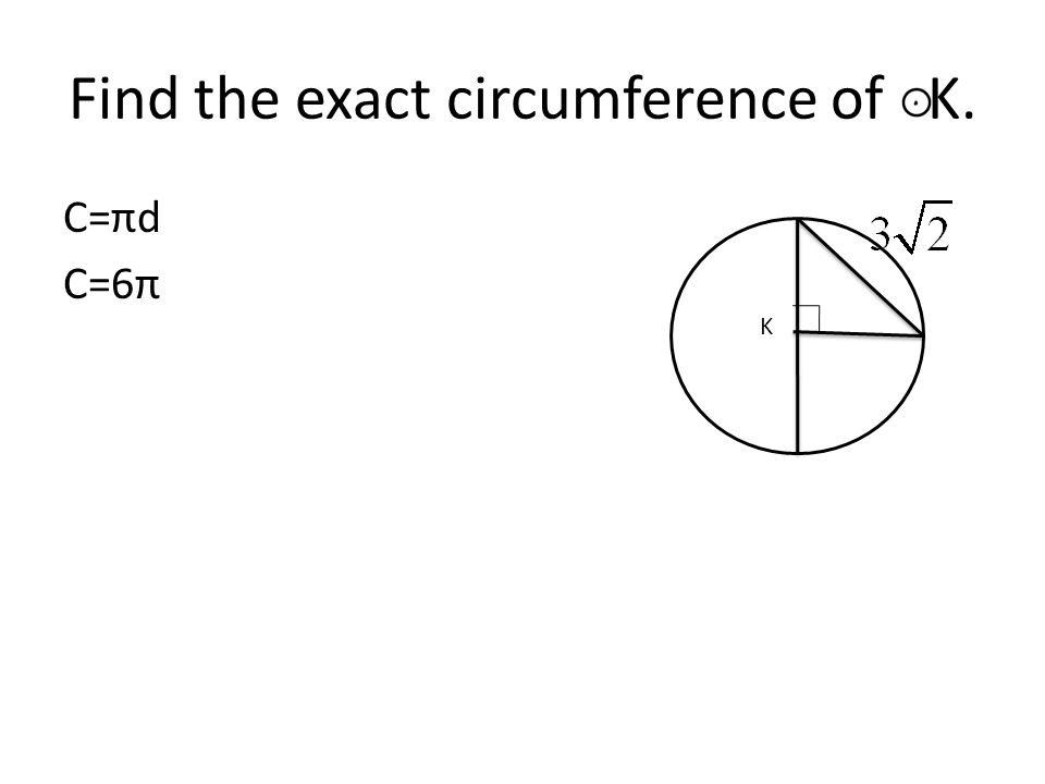Find the exact circumference of K. C=πd C=6π K