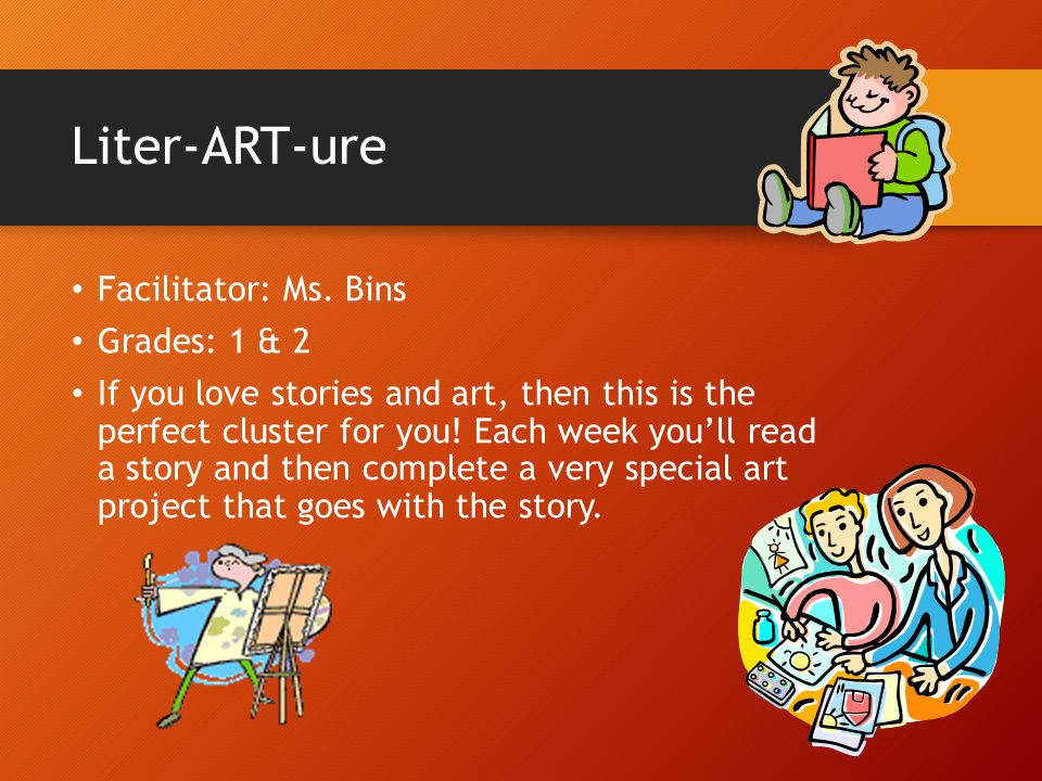 Liter-ART-ure Facilitator: Ms. Bins Grades: 1 & 2 If you love stories and art, then this is the perfect cluster for you! Each week you'll read a story