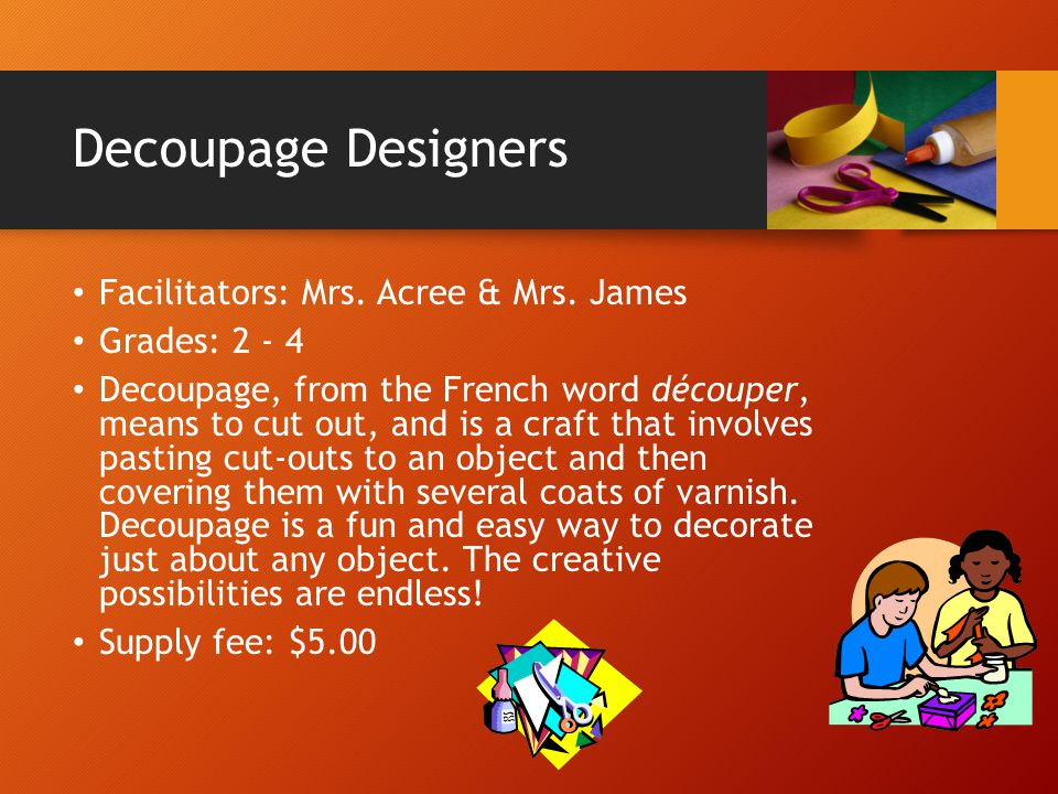 Decoupage Designers Facilitators: Mrs. Acree & Mrs. James Grades: 2 - 4 Decoupage, from the French word découper, means to cut out, and is a craft tha