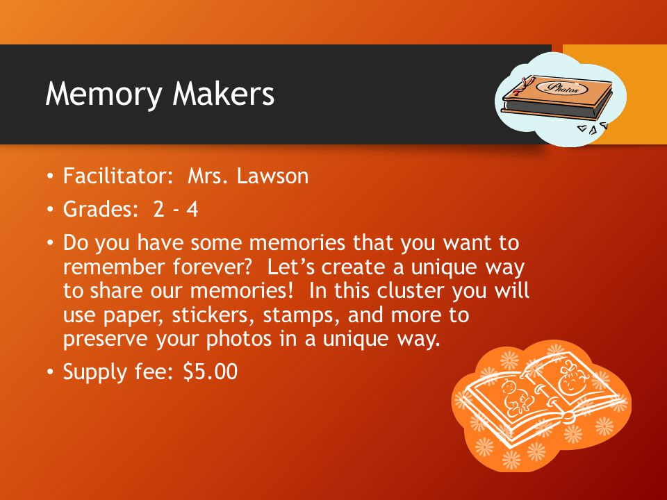 Memory Makers Facilitator: Mrs. Lawson Grades: 2 - 4 Do you have some memories that you want to remember forever? Let's create a unique way to share o