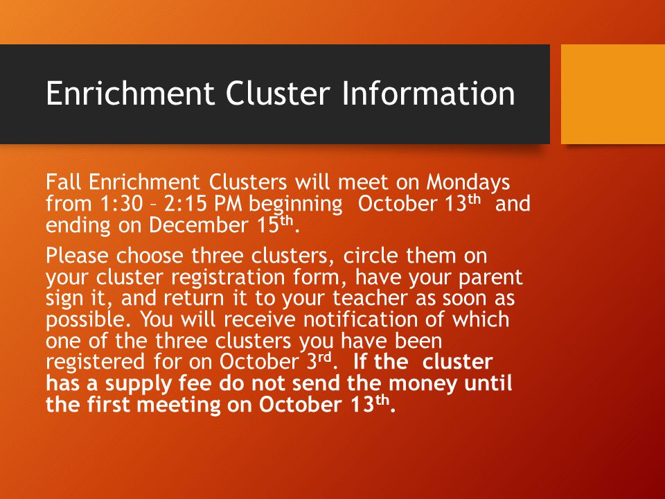 Enrichment Cluster Information Fall Enrichment Clusters will meet on Mondays from 1:30 – 2:15 PM beginning October 13 th and ending on December 15 th.