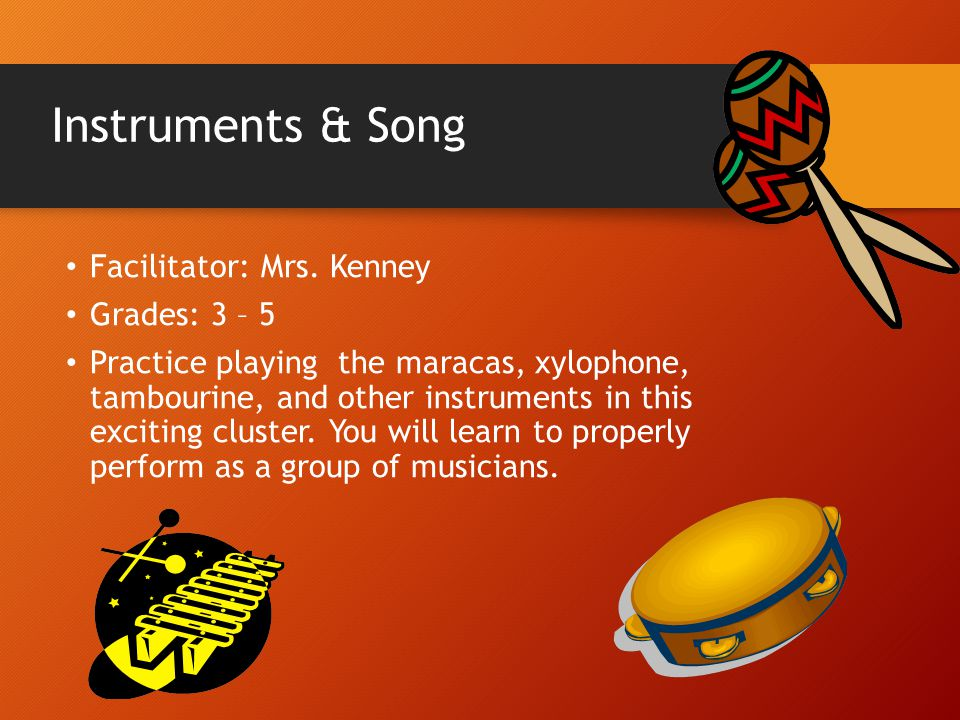 Instruments & Song Facilitator: Mrs. Kenney Grades: 3 – 5 Practice playing the maracas, xylophone, tambourine, and other instruments in this exciting