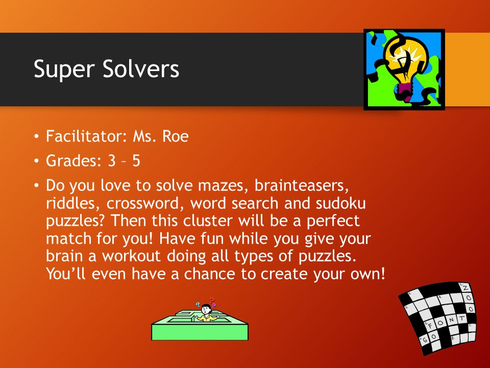 Super Solvers Facilitator: Ms. Roe Grades: 3 – 5 Do you love to solve mazes, brainteasers, riddles, crossword, word search and sudoku puzzles? Then th