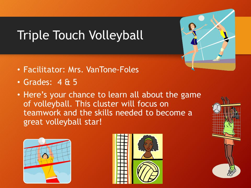 Triple Touch Volleyball Facilitator: Mrs. VanTone-Foles Grades: 4 & 5 Here's your chance to learn all about the game of volleyball. This cluster will