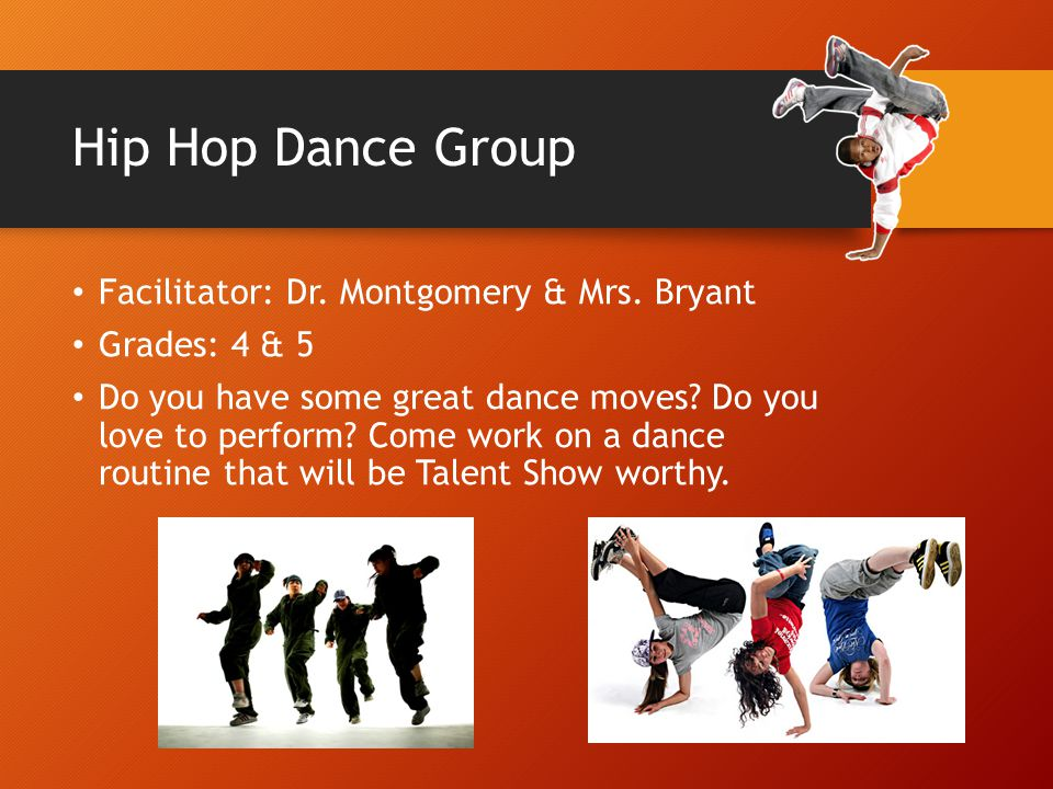 Hip Hop Dance Group Facilitator: Dr. Montgomery & Mrs. Bryant Grades: 4 & 5 Do you have some great dance moves? Do you love to perform? Come work on a
