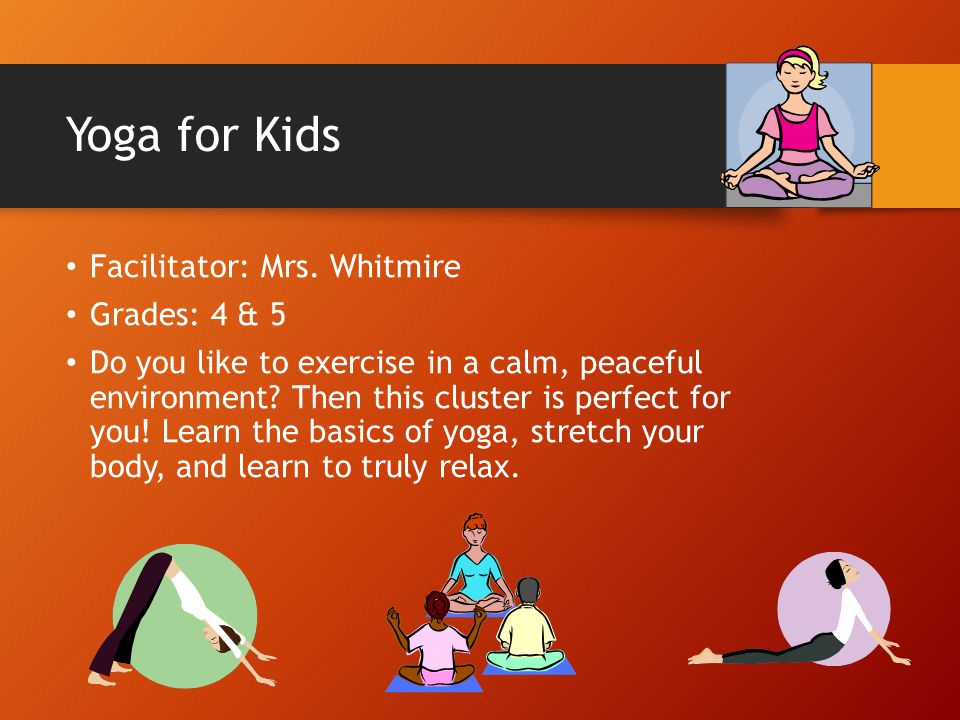 Yoga for Kids Facilitator: Mrs. Whitmire Grades: 4 & 5 Do you like to exercise in a calm, peaceful environment? Then this cluster is perfect for you!