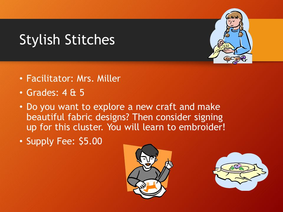 Stylish Stitches Facilitator: Mrs. Miller Grades: 4 & 5 Do you want to explore a new craft and make beautiful fabric designs? Then consider signing up