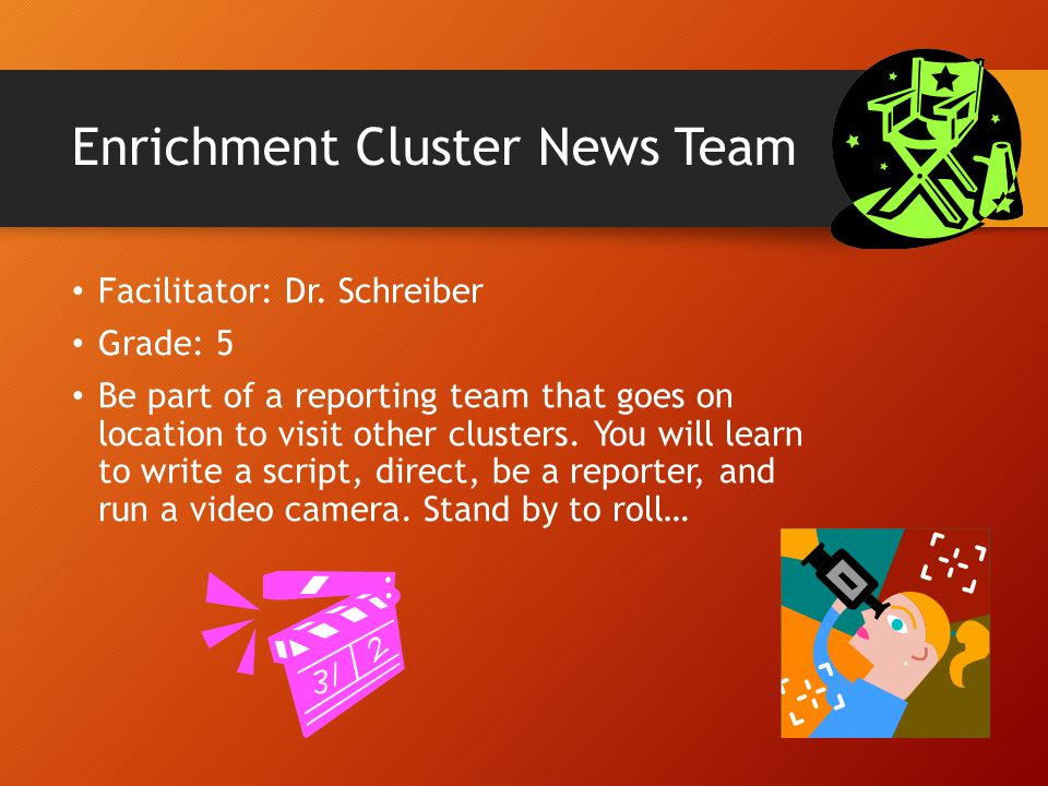 Enrichment Cluster News Team Facilitator: Dr. Schreiber Grade: 5 Be part of a reporting team that goes on location to visit other clusters. You will l