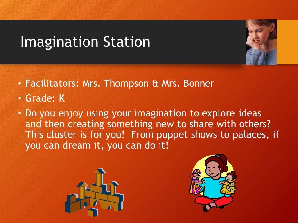 Imagination Station Facilitators: Mrs. Thompson & Mrs. Bonner Grade: K Do you enjoy using your imagination to explore ideas and then creating somethin