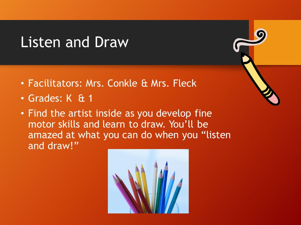 Listen and Draw Facilitators: Mrs. Conkle & Mrs. Fleck Grades: K & 1 Find the artist inside as you develop fine motor skills and learn to draw. You'll